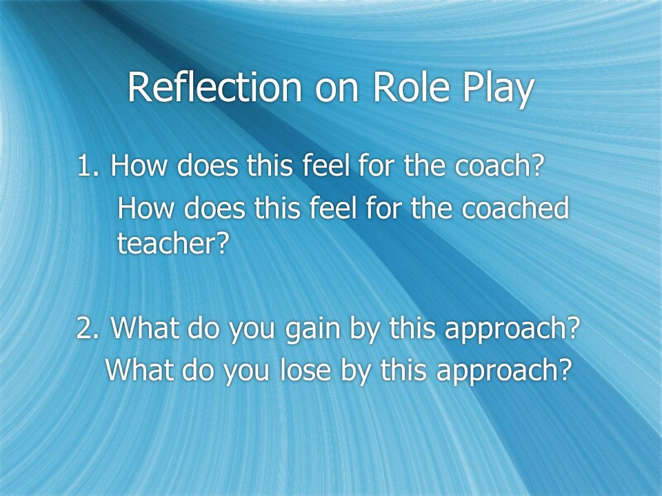 Reflection on Role Play 1. How does this feel for the coach? How does this feel for the coached teacher? 2. What do you gain by this approach? What do
