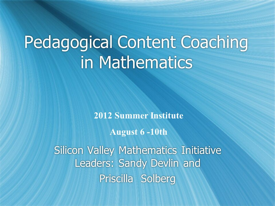 Pedagogical Content Coaching in Mathematics Silicon Valley Mathematics Initiative Leaders: Sandy Devlin and Priscilla Solberg Silicon Valley Mathemati