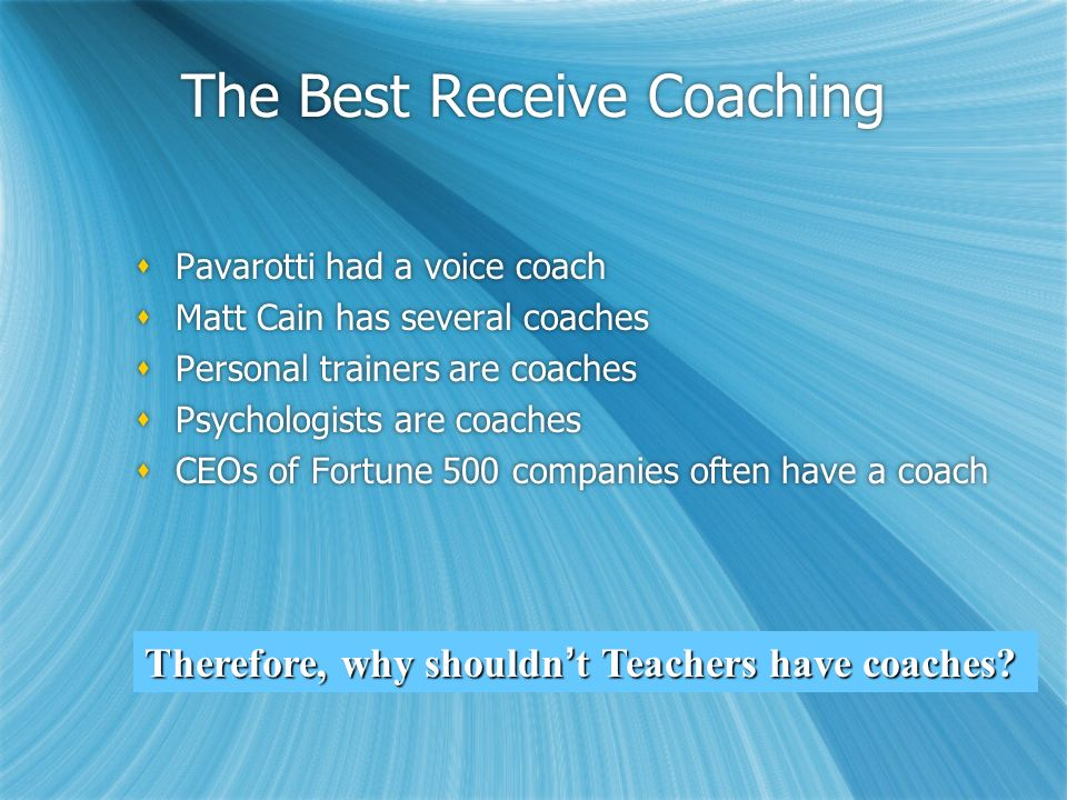 The Best Receive Coaching Pavarotti had a voice coach Matt Cain has several coaches Personal trainers are coaches Psychologists are coaches CEOs of Fo