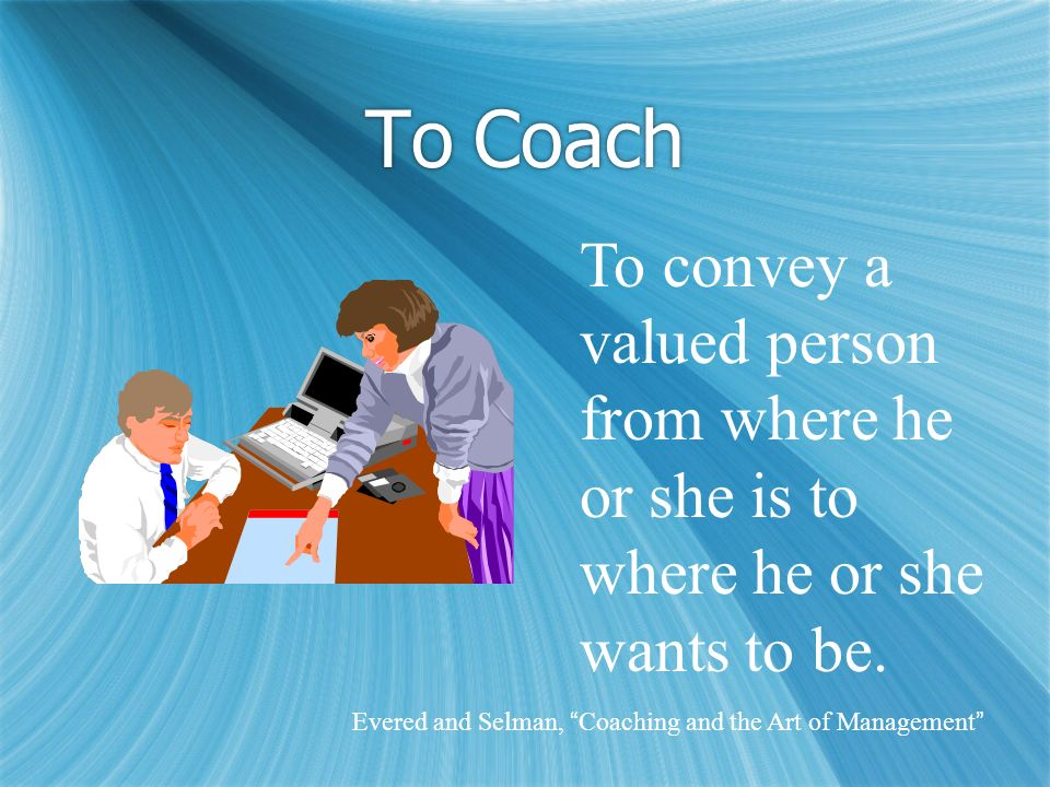 To Coach To convey a valued person from where he or she is to where he or she wants to be. Evered and Selman, Coaching and the Art of Management