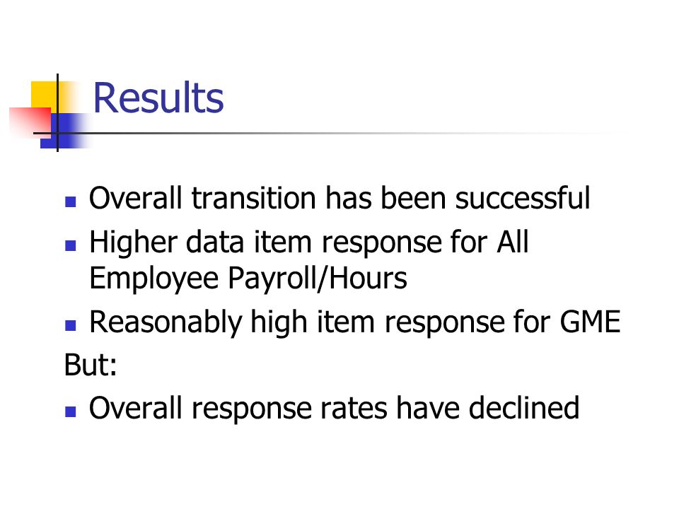 Results Overall transition has been successful Higher data item response for All Employee Payroll/Hours Reasonably high item response for GME But: Overall response rates have declined