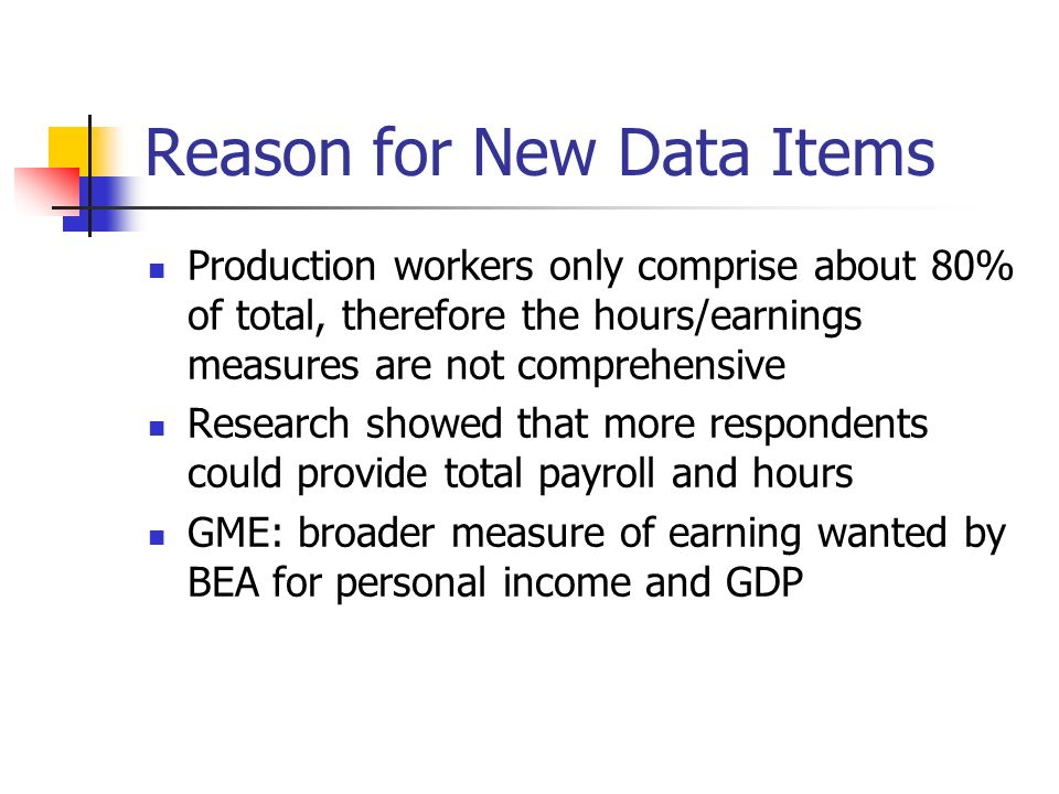 Reason for New Data Items Production workers only comprise about 80% of total, therefore the hours/earnings measures are not comprehensive Research showed that more respondents could provide total payroll and hours GME: broader measure of earning wanted by BEA for personal income and GDP