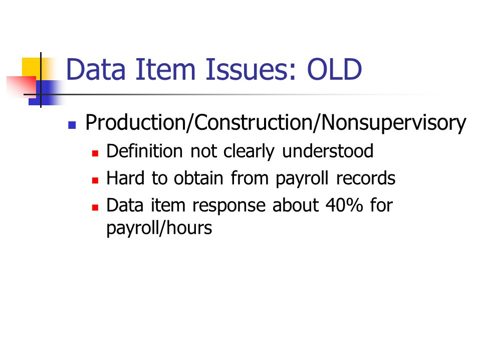 Data Item Issues: OLD Production/Construction/Nonsupervisory Definition not clearly understood Hard to obtain from payroll records Data item response