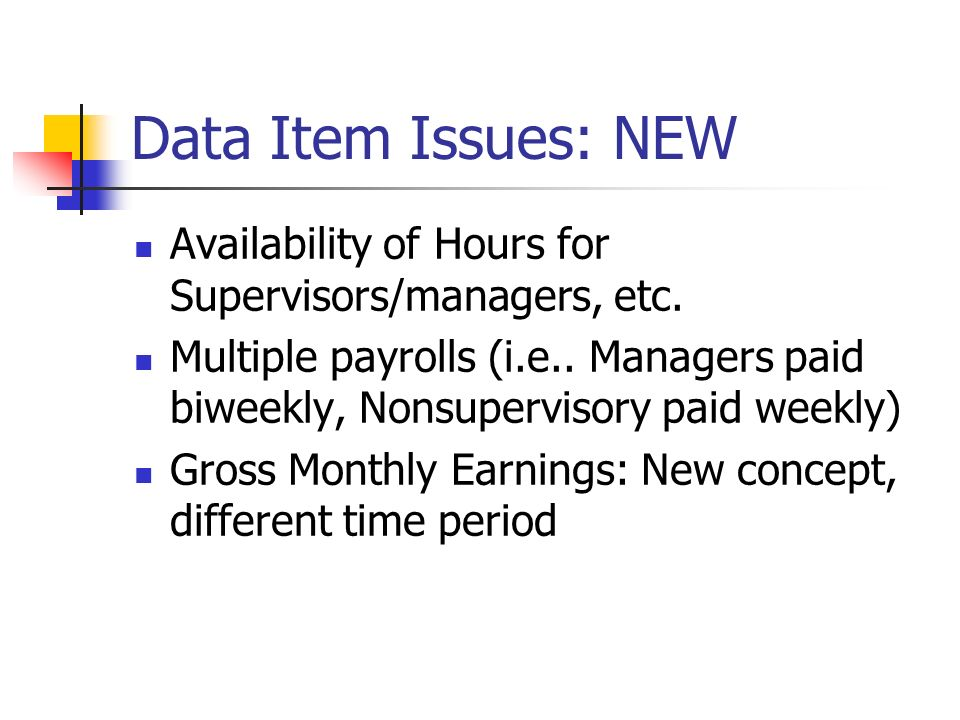 Data Item Issues: NEW Availability of Hours for Supervisors/managers, etc. Multiple payrolls (i.e.. Managers paid biweekly, Nonsupervisory paid weekly