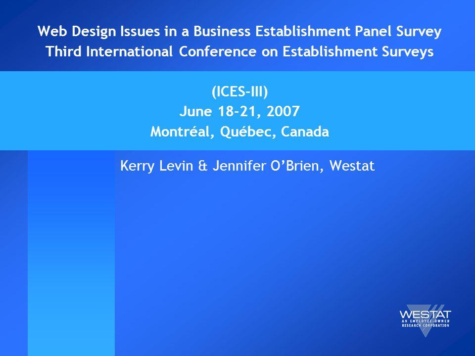 Web Design Issues in a Business Establishment Panel Survey Third International Conference on Establishment Surveys (ICES-III) June 18-21, 2007 Montréal, Québec, Canada Kerry Levin & Jennifer OBrien, Westat