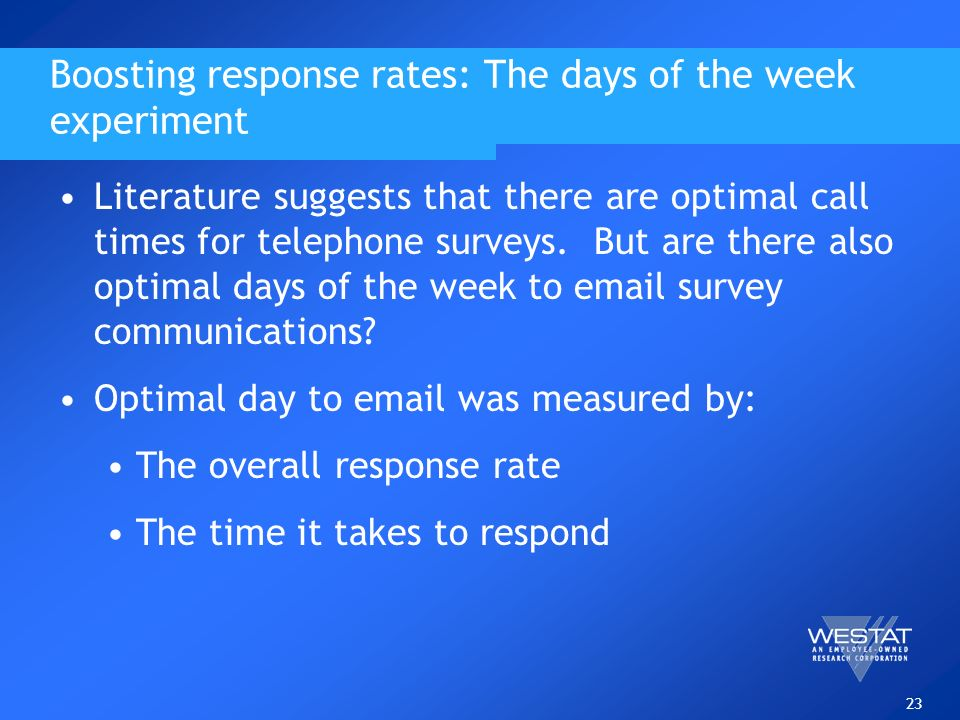 23 Boosting response rates: The days of the week experiment Literature suggests that there are optimal call times for telephone surveys. But are there