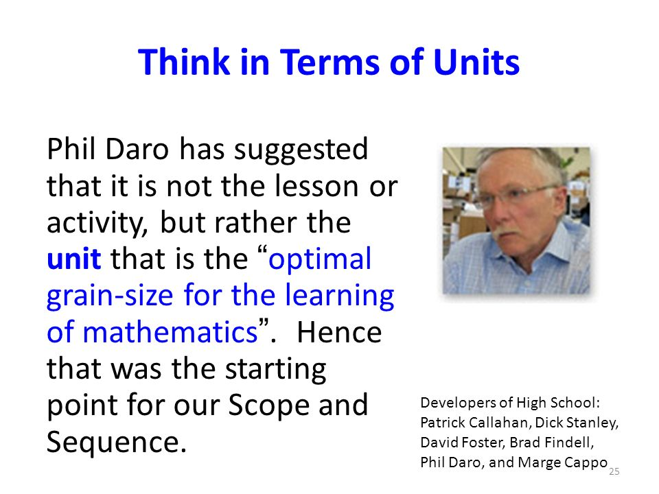 Think in Terms of Units Phil Daro has suggested that it is not the lesson or activity, but rather the unit that is the optimal grain-size for the learning of mathematics.