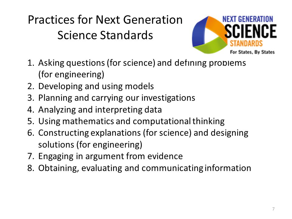 Practices for Next Generation Science Standards 1.Asking questions (for science) and defining problems (for engineering) 2.Developing and using models 3.Planning and carrying our investigations 4.Analyzing and interpreting data 5.Using mathematics and computational thinking 6.Constructing explanations (for science) and designing solutions (for engineering) 7.Engaging in argument from evidence 8.Obtaining, evaluating and communicating information 7