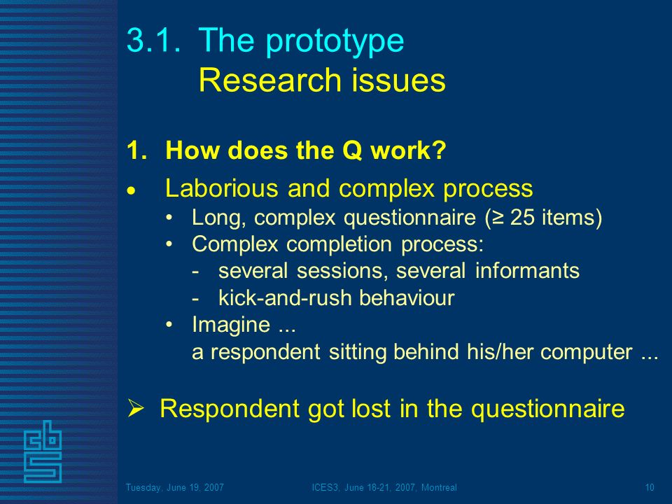 Tuesday, June 19, 2007ICES3, June 18-21, 2007, Montreal10 3.1.The prototype Research issues 1.How does the Q work? Laborious and complex process Long,