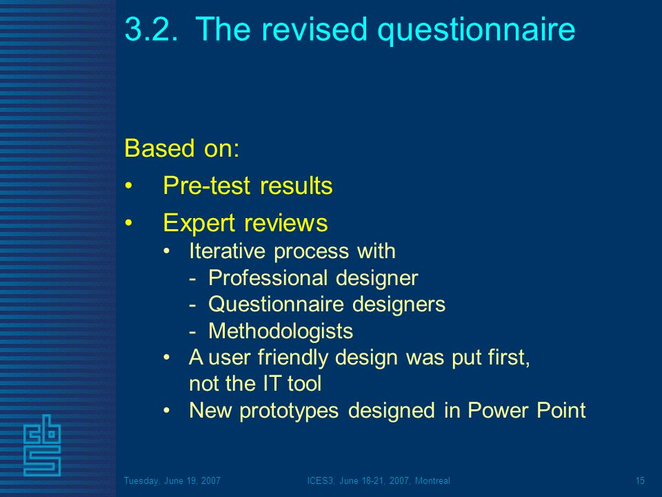 Tuesday, June 19, 2007ICES3, June 18-21, 2007, Montreal15 3.2.The revised questionnaire Based on: Pre-test results Expert reviews Iterative process wi