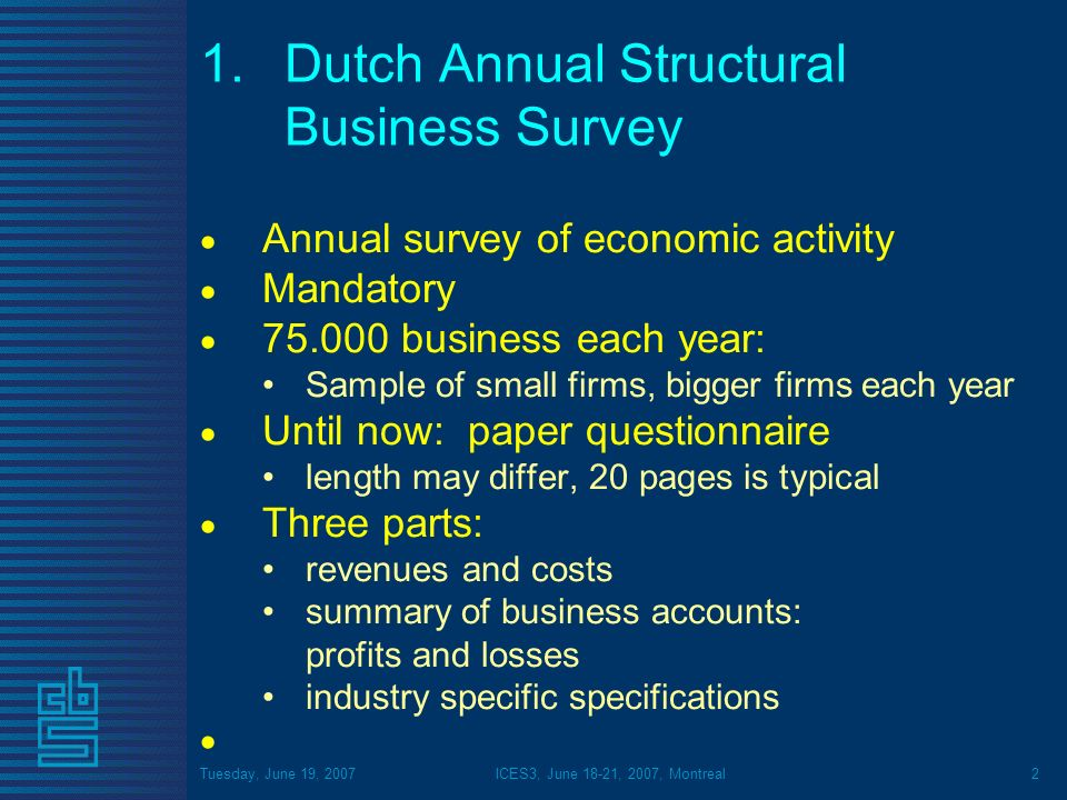 Tuesday, June 19, 2007ICES3, June 18-21, 2007, Montreal2 1.Dutch Annual Structural Business Survey Annual survey of economic activity Mandatory 75.000 business each year: Sample of small firms, bigger firms each year Until now: paper questionnaire length may differ, 20 pages is typical Three parts: revenues and costs summary of business accounts: profits and losses industry specific specifications