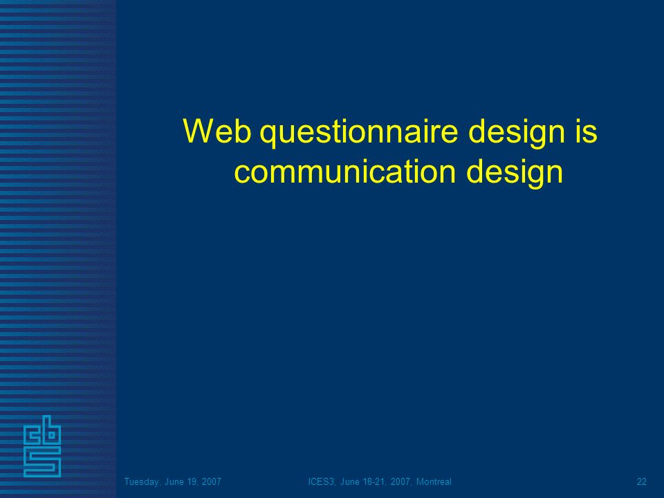 Tuesday, June 19, 2007ICES3, June 18-21, 2007, Montreal22 Web questionnaire design is communication design