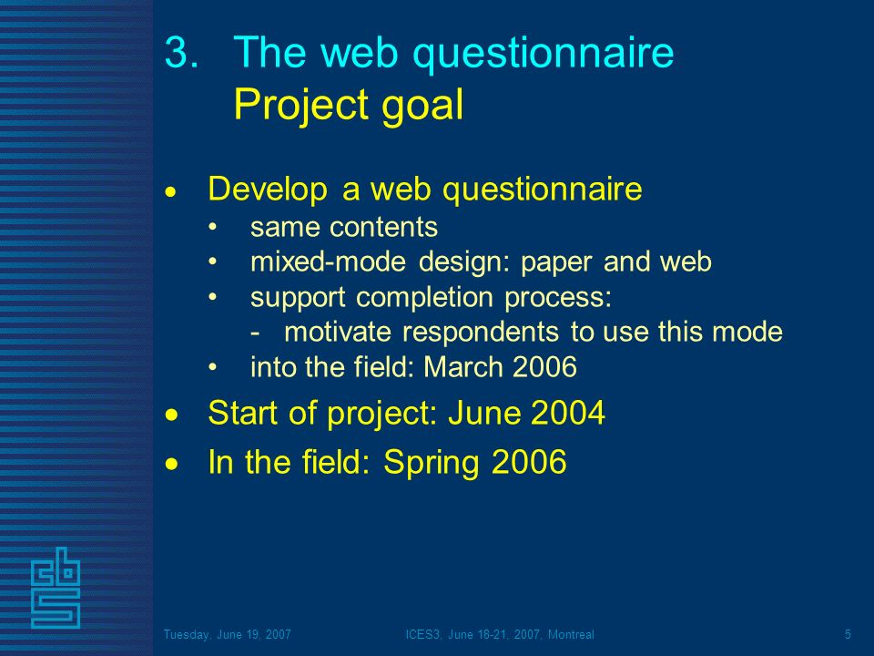 Tuesday, June 19, 2007ICES3, June 18-21, 2007, Montreal5 3.The web questionnaire Project goal Develop a web questionnaire same contents mixed-mode design: paper and web support completion process: -motivate respondents to use this mode into the field: March 2006 Start of project: June 2004 In the field: Spring 2006