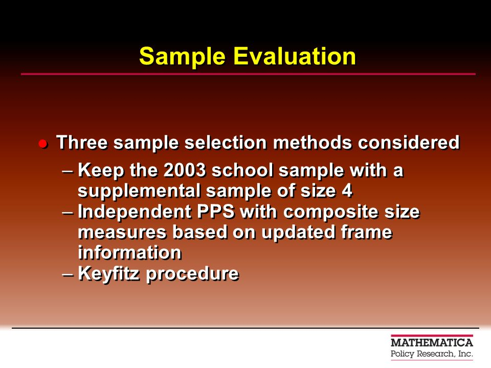 Sample Evaluation Three sample selection methods considered –Keep the 2003 school sample with a supplemental sample of size 4 –Independent PPS with co