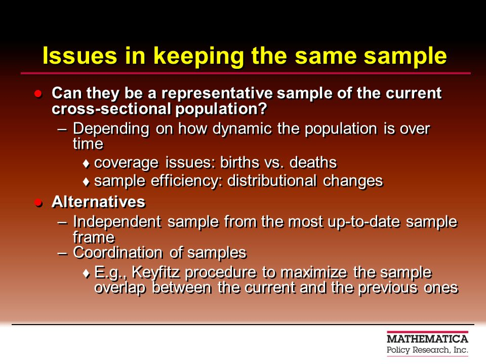 Issues in keeping the same sample Can they be a representative sample of the current cross-sectional population? –Depending on how dynamic the populat
