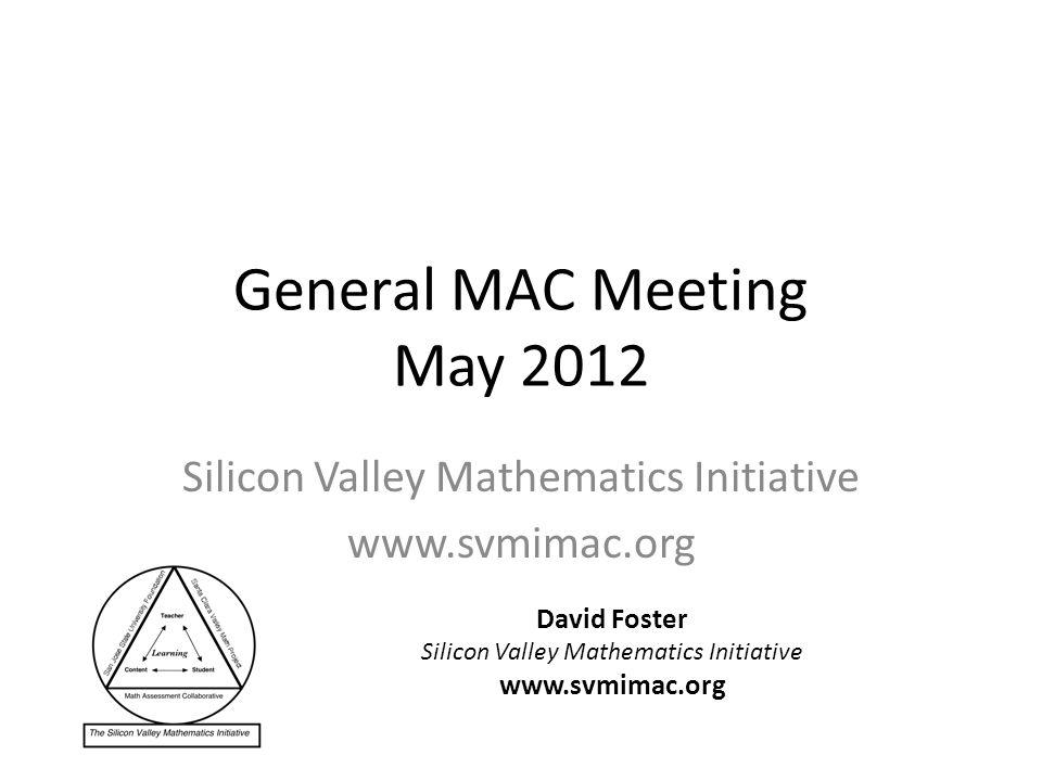 General MAC Meeting May 2012 Silicon Valley Mathematics Initiative www.svmimac.org David Foster Silicon Valley Mathematics Initiative www.svmimac.org