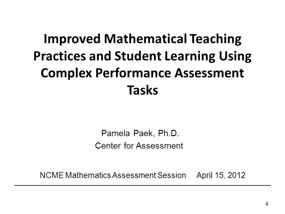 4 4 Improved Mathematical Teaching Practices and Student Learning Using Complex Performance Assessment Tasks Pamela Paek, Ph.D.