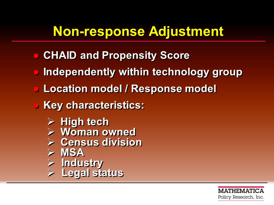 Non-response Adjustment CHAID and Propensity Score Independently within technology group Location model / Response model Key characteristics: High tech Woman owned Census division MSA Industry Legal status CHAID and Propensity Score Independently within technology group Location model / Response model Key characteristics: High tech Woman owned Census division MSA Industry Legal status
