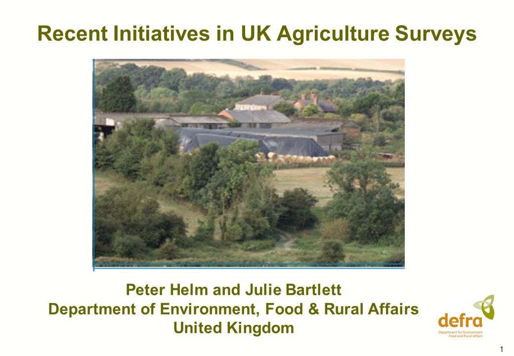 1 Recent Initiatives in UK Agriculture Surveys Peter Helm and Julie Bartlett Department of Environment, Food & Rural Affairs United Kingdom