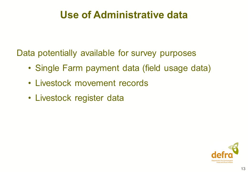 13 Data potentially available for survey purposes Single Farm payment data (field usage data) Livestock movement records Livestock register data Use of Administrative data
