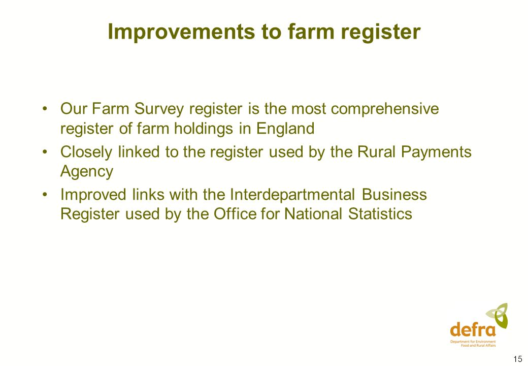 15 Our Farm Survey register is the most comprehensive register of farm holdings in England Closely linked to the register used by the Rural Payments Agency Improved links with the Interdepartmental Business Register used by the Office for National Statistics Improvements to farm register