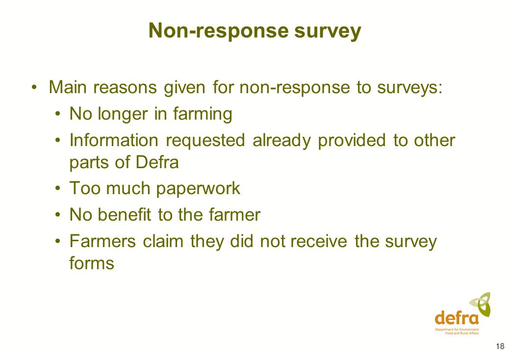 18 Main reasons given for non-response to surveys: No longer in farming Information requested already provided to other parts of Defra Too much paperwork No benefit to the farmer Farmers claim they did not receive the survey forms Non-response survey