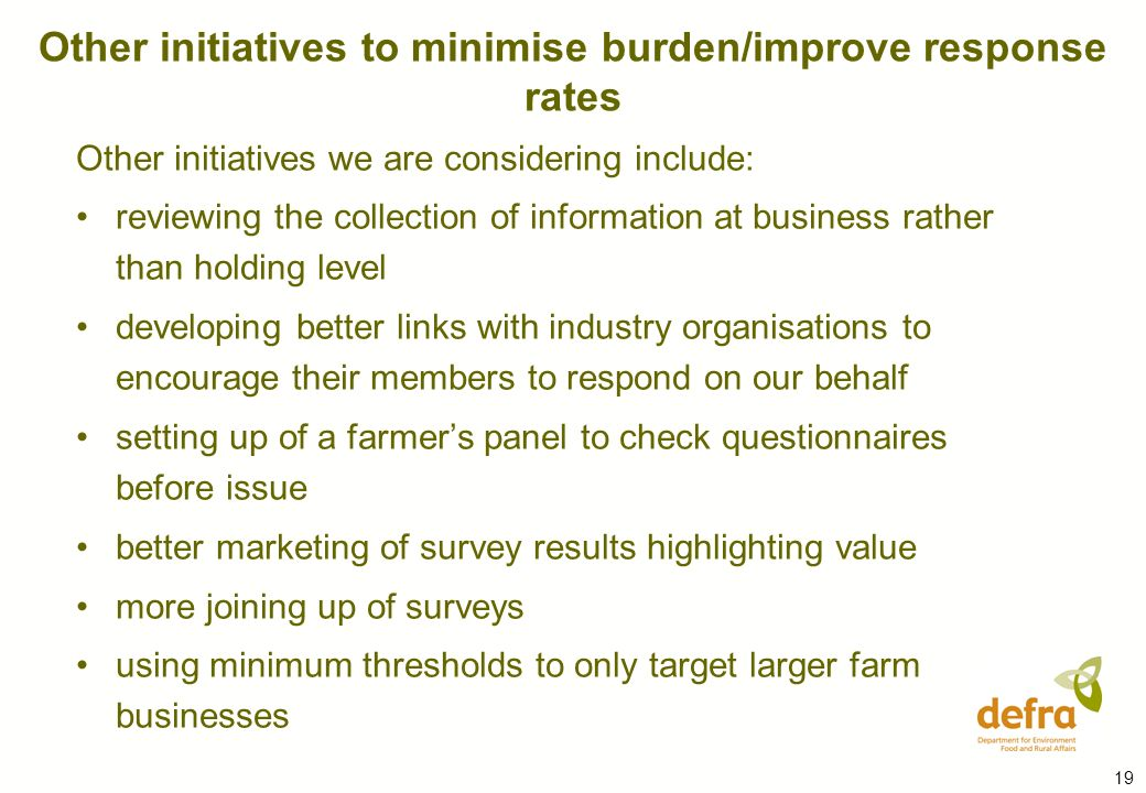 19 Other initiatives we are considering include: reviewing the collection of information at business rather than holding level developing better links with industry organisations to encourage their members to respond on our behalf setting up of a farmers panel to check questionnaires before issue better marketing of survey results highlighting value more joining up of surveys using minimum thresholds to only target larger farm businesses Other initiatives to minimise burden/improve response rates