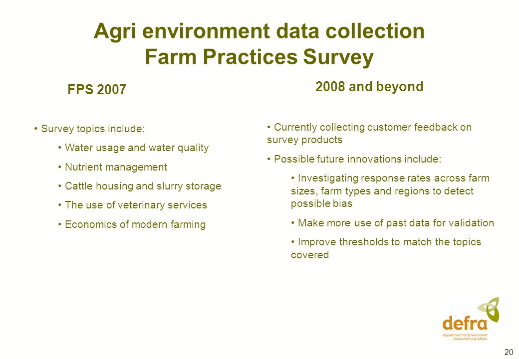 20 Survey topics include: Water usage and water quality Nutrient management Cattle housing and slurry storage The use of veterinary services Economics of modern farming FPS 2007 Currently collecting customer feedback on survey products Possible future innovations include: Investigating response rates across farm sizes, farm types and regions to detect possible bias Make more use of past data for validation Improve thresholds to match the topics covered 2008 and beyond Agri environment data collection Farm Practices Survey