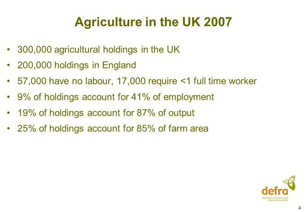 4 300,000 agricultural holdings in the UK 200,000 holdings in England 57,000 have no labour, 17,000 require <1 full time worker 9% of holdings account for 41% of employment 19% of holdings account for 87% of output 25% of holdings account for 85% of farm area Agriculture in the UK 2007