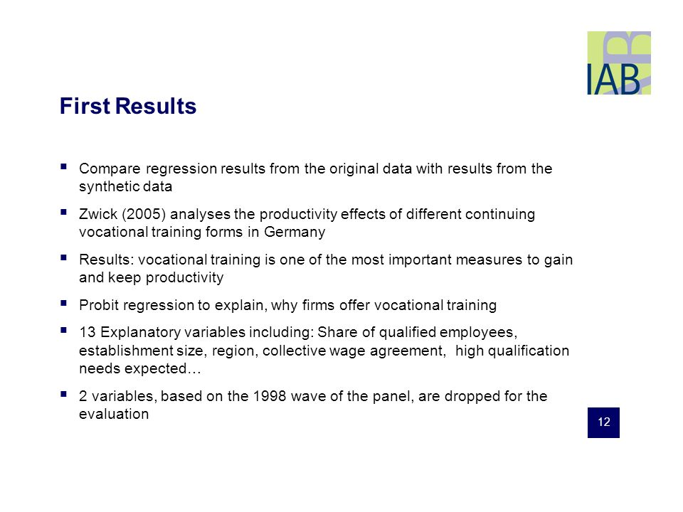 12 First Results Compare regression results from the original data with results from the synthetic data Zwick (2005) analyses the productivity effects of different continuing vocational training forms in Germany Results: vocational training is one of the most important measures to gain and keep productivity Probit regression to explain, why firms offer vocational training 13 Explanatory variables including: Share of qualified employees, establishment size, region, collective wage agreement, high qualification needs expected… 2 variables, based on the 1998 wave of the panel, are dropped for the evaluation