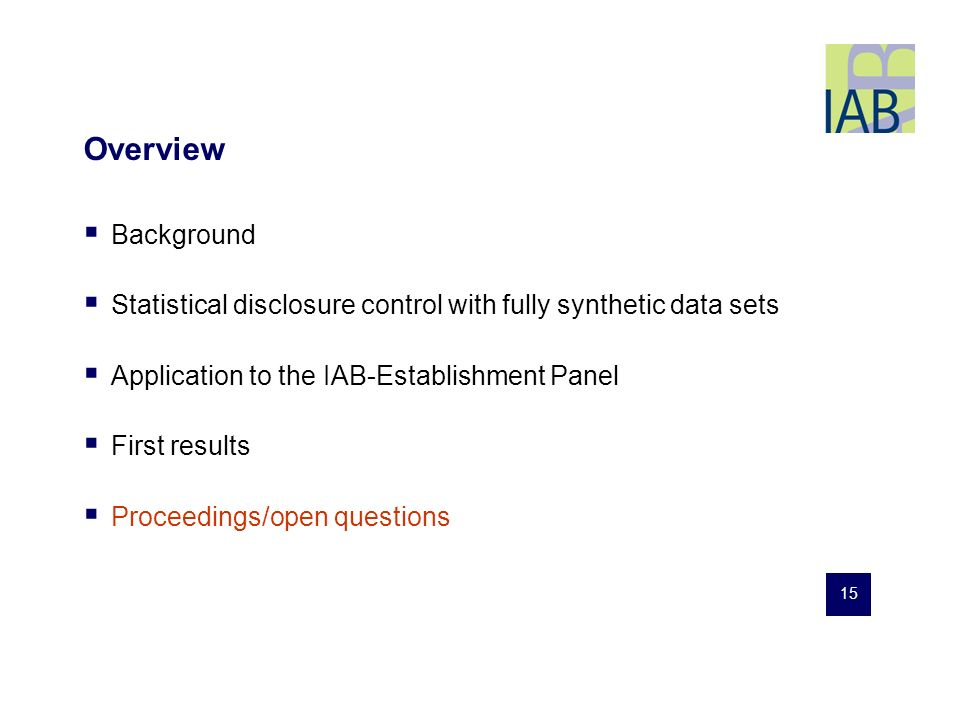 15 Overview Background Statistical disclosure control with fully synthetic data sets Application to the IAB-Establishment Panel First results Proceedings/open questions