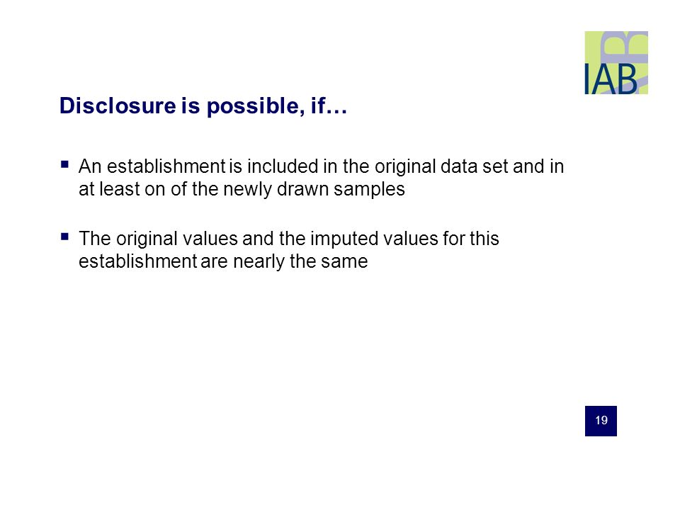 19 Disclosure is possible, if… An establishment is included in the original data set and in at least on of the newly drawn samples The original values and the imputed values for this establishment are nearly the same