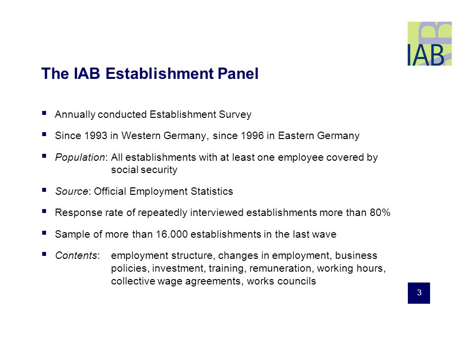 3 The IAB Establishment Panel Annually conducted Establishment Survey Since 1993 in Western Germany, since 1996 in Eastern Germany Population: All establishments with at least one employee covered by social security Source: Official Employment Statistics Response rate of repeatedly interviewed establishments more than 80% Sample of more than 16.000 establishments in the last wave Contents: employment structure, changes in employment, business policies, investment, training, remuneration, working hours, collective wage agreements, works councils
