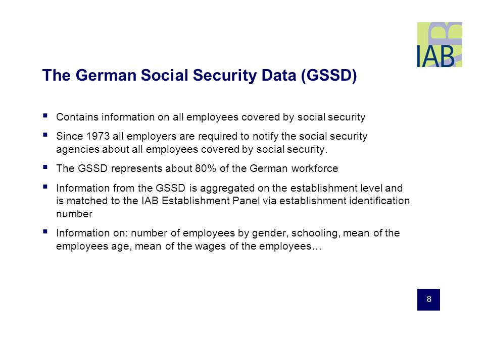 8 The German Social Security Data (GSSD) Contains information on all employees covered by social security Since 1973 all employers are required to notify the social security agencies about all employees covered by social security.