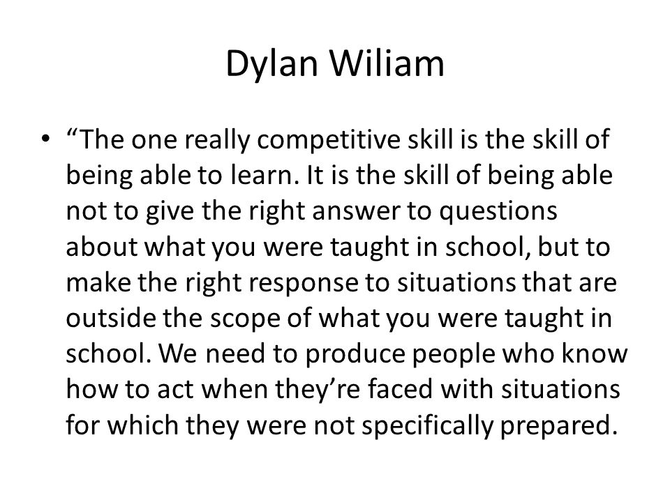 Dylan Wiliam The one really competitive skill is the skill of being able to learn. It is the skill of being able not to give the right answer to quest