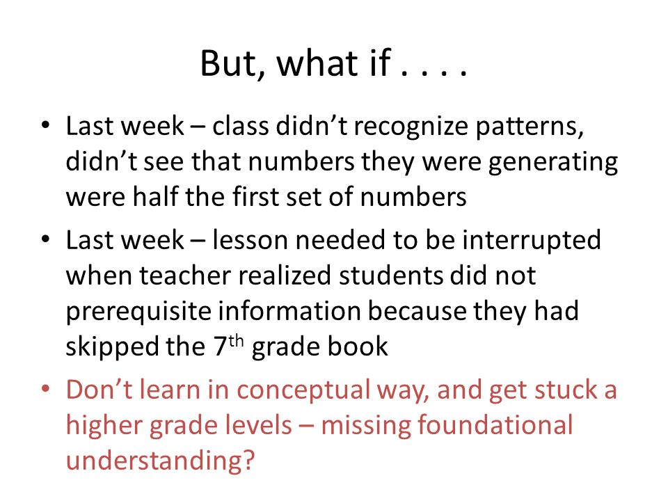 But, what if.... Last week – class didnt recognize patterns, didnt see that numbers they were generating were half the first set of numbers Last week
