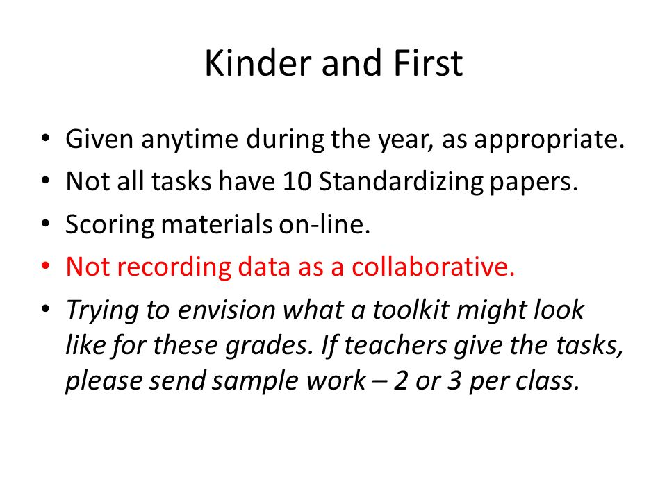 Kinder and First Given anytime during the year, as appropriate. Not all tasks have 10 Standardizing papers. Scoring materials on-line. Not recording d