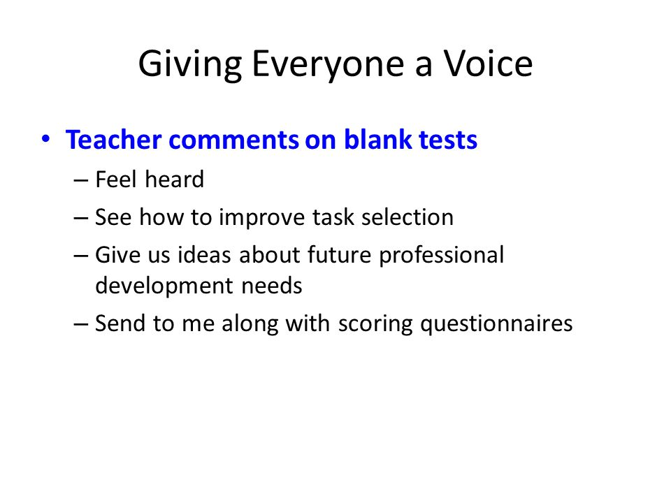Giving Everyone a Voice Teacher comments on blank tests – Feel heard – See how to improve task selection – Give us ideas about future professional dev