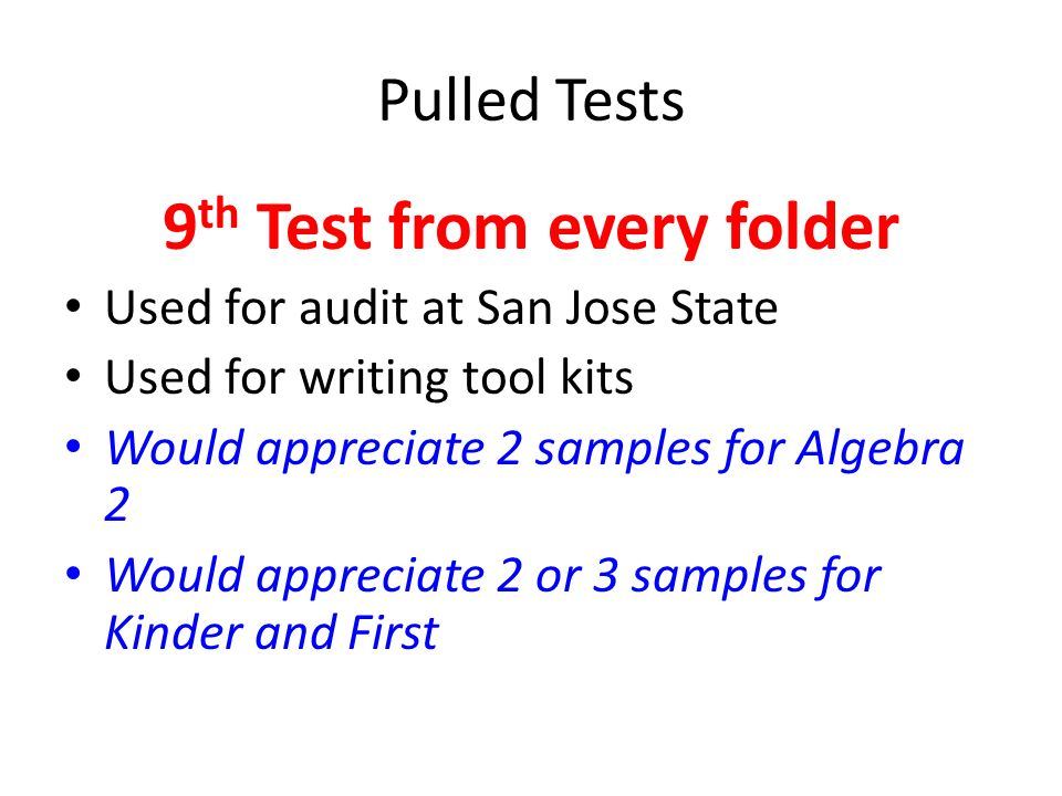 Pulled Tests 9 th Test from every folder Used for audit at San Jose State Used for writing tool kits Would appreciate 2 samples for Algebra 2 Would ap