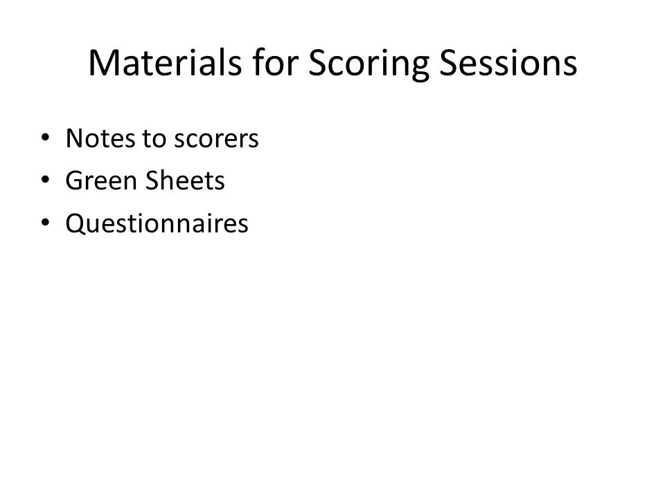 Materials for Scoring Sessions Notes to scorers Green Sheets Questionnaires
