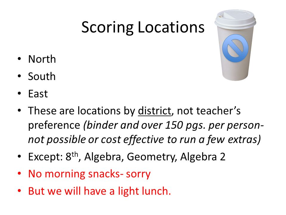 Scoring Locations North South East These are locations by district, not teachers preference (binder and over 150 pgs. per person- not possible or cost