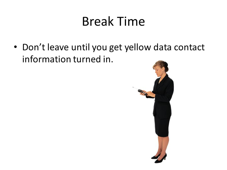 Break Time Dont leave until you get yellow data contact information turned in.