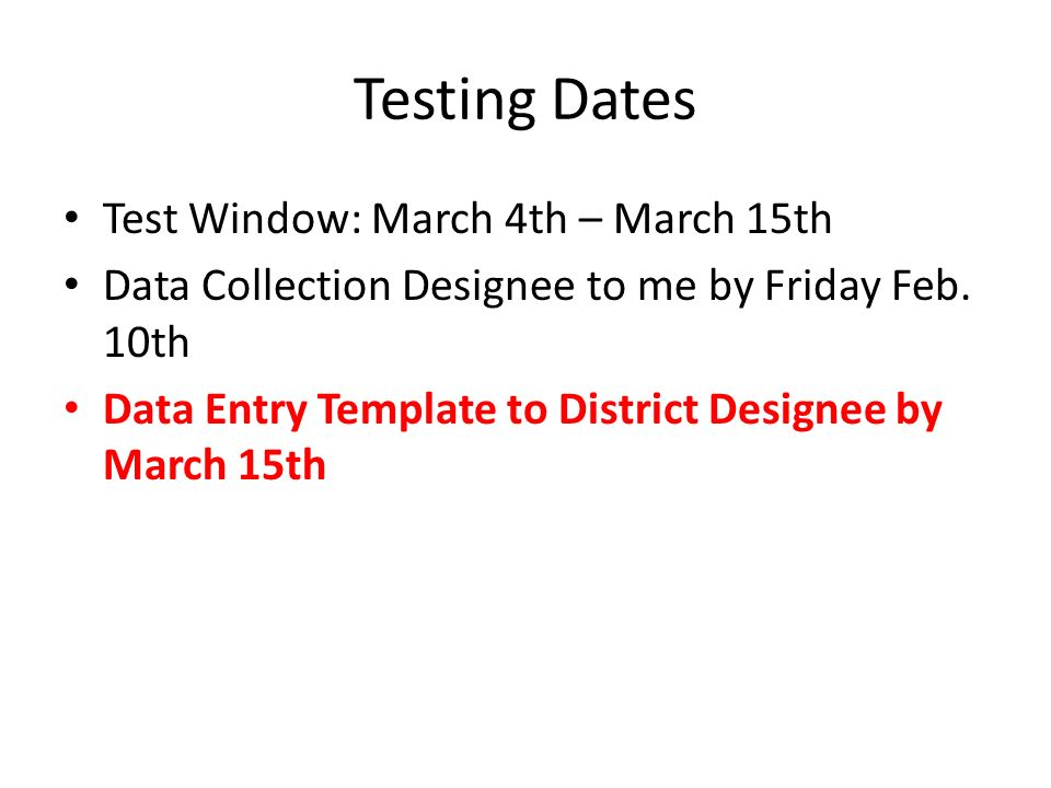 Testing Dates Test Window: March 4th – March 15th Data Collection Designee to me by Friday Feb. 10th Data Entry Template to District Designee by March