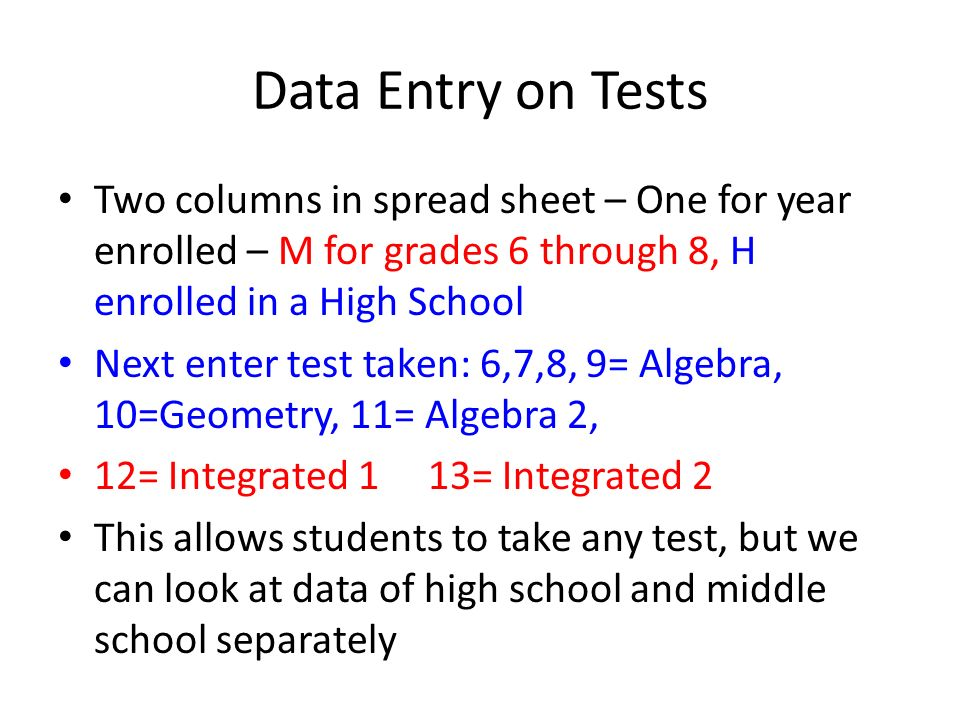 Data Entry on Tests Two columns in spread sheet – One for year enrolled – M for grades 6 through 8, H enrolled in a High School Next enter test taken: