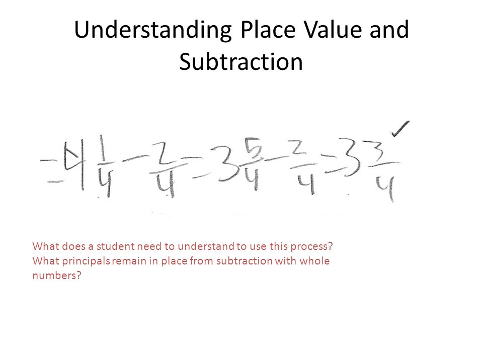 Understanding Place Value and Subtraction What does a student need to understand to use this process? What principals remain in place from subtraction