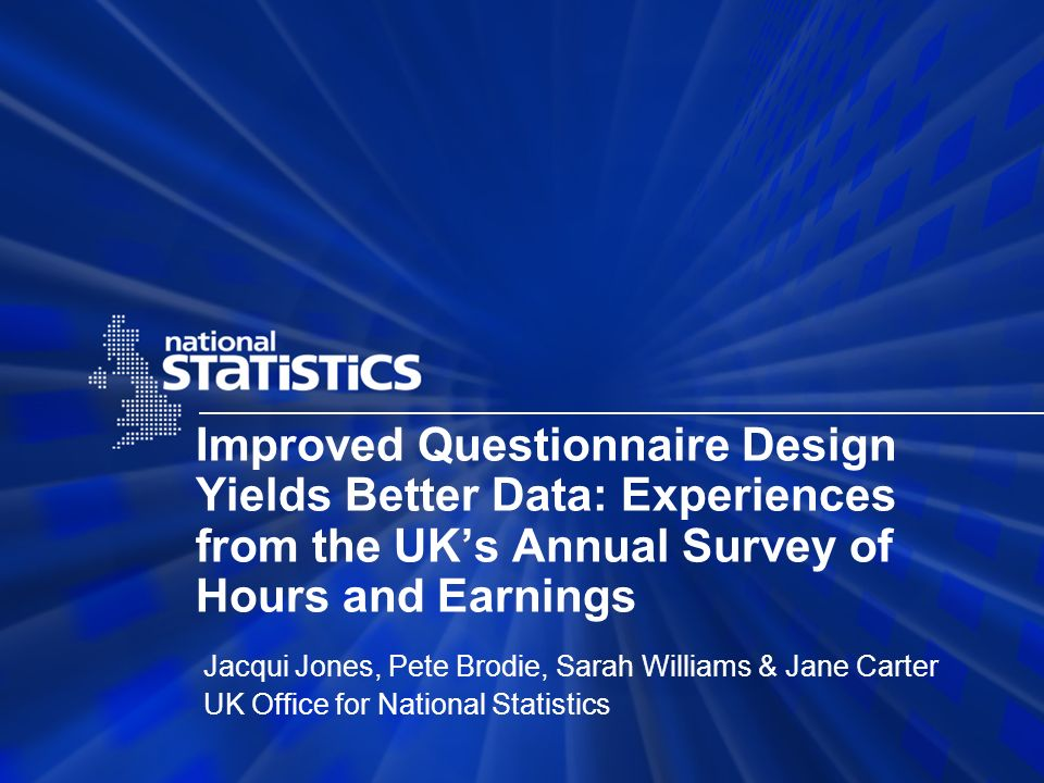 Improved Questionnaire Design Yields Better Data: Experiences from the UKs Annual Survey of Hours and Earnings Jacqui Jones, Pete Brodie, Sarah Willia