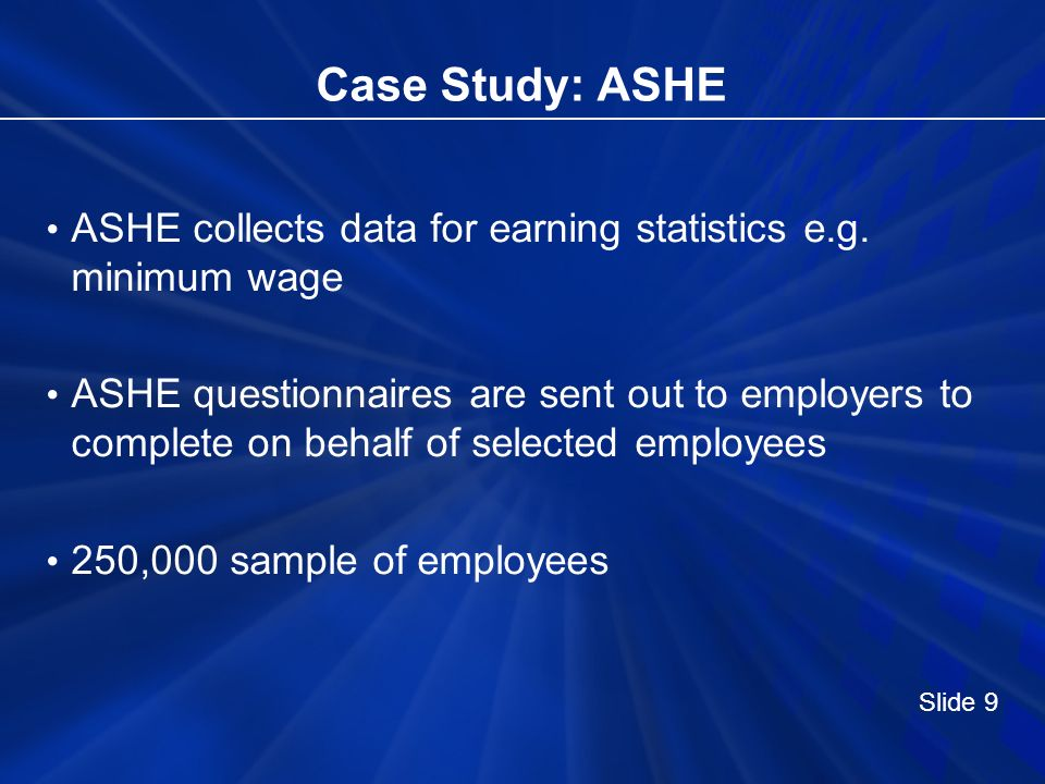 Case Study: ASHE ASHE collects data for earning statistics e.g. minimum wage ASHE questionnaires are sent out to employers to complete on behalf of se