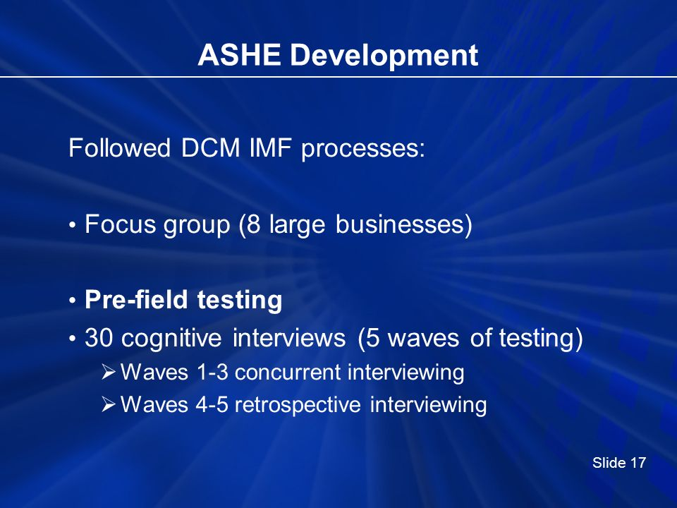 ASHE Development Followed DCM IMF processes: Focus group (8 large businesses) Pre-field testing 30 cognitive interviews (5 waves of testing) Waves 1-3