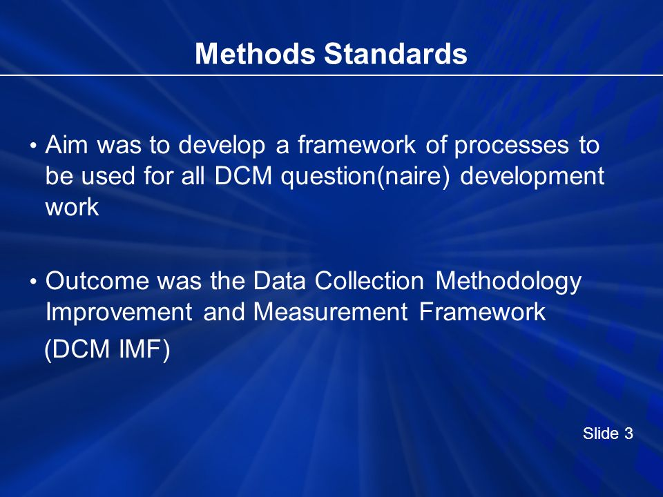 Methods Standards Aim was to develop a framework of processes to be used for all DCM question(naire) development work Outcome was the Data Collection