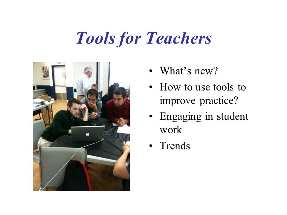Tools for Teachers Whats new? How to use tools to improve practice? Engaging in student work Trends